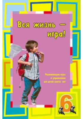 Вся жизнь — игра. Развивающие игры и упражнения для детей шести лет: учебное пособие