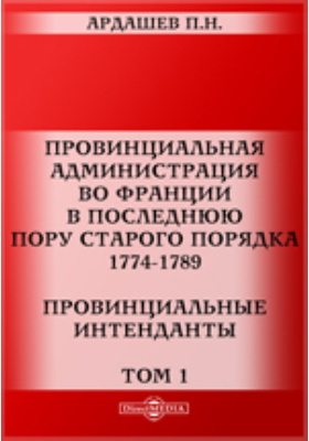 Провинциальная администрация во Франции в последнюю пору старого порядка. 1774-1789. Провинциальные интенданты: монография. Том 1