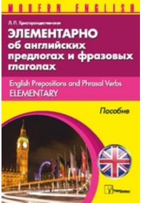 Элементарно об английских предлогах и фразовых глаголах = English Prepositions and Phrasal Verbs Elementary: пособие