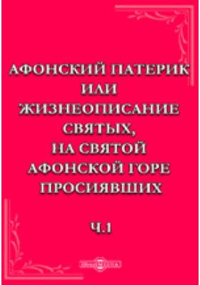 Афонский патерик или жизнеописание святых, на Святой Афонской горе просиявших. Ч.1. Изд.7-е.: документально-художественная литература