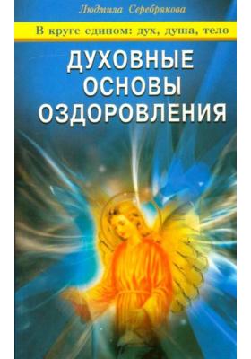 Духовные основы оздоровления : В круге едином: дух, душа, тело