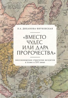 «Вместо чудес или дара пророчества» : миссионерская стратегия иезуитов в Азии в XVI веке: монография
