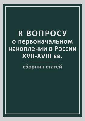 К вопросу о первоначальном накоплении в России (XVII-XVIII вв.): сборник статей