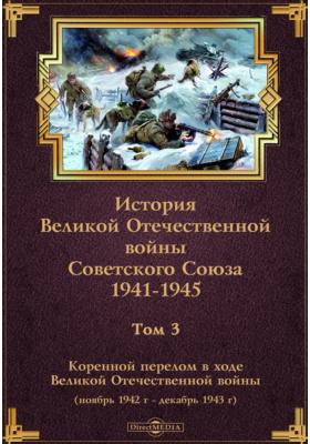 История Великой Отечественной войны Советского Союза. 1941-1945. Т. 3. Коренной перелом в ходе Великой Отечественной войны (ноябрь 1942 г. - декабрь 1943 г.)