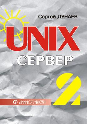 UNIX-сервер : настройка, конфигурирование, работа в операционной среде, Internet-возможности: практическое пособие. В 2 т. Том 2