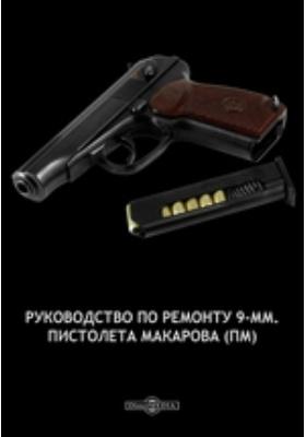Руководство по ремонту 9-мм. пистолета Макарова (ПМ): практическое пособие