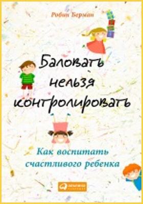 Баловать нельзя контролировать : как воспитать счастливого ребенка