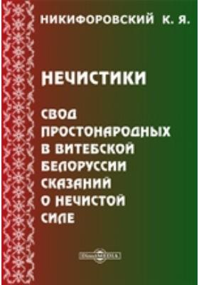 Нечистики. Свод простонародных в Витебской Белоруссии сказаний о нечистой силе: художественная литература