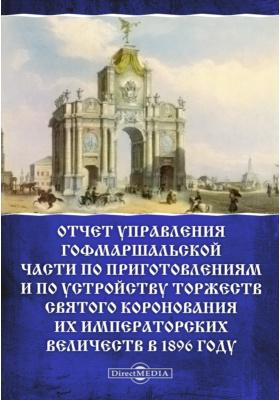 Отчет Управления Гофмаршальской части по приготовлениям и по устройству торжеств Святого Коронования Их Императорских Величеств в 1896 году