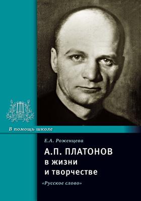 А. П. Платонов в жизни и творчестве : учебное пособие для школ, гимназий, лицеев и колледжей