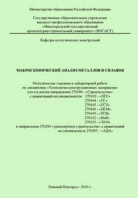 Макроскопический анализ металлов и сплавов : Методические указания к лабораторной работе по дисциплине «Технология конструкционный материалов» для студентов направления 270100 - «Строительство» с ориентацией на специальности: 270102- «ПГС»; 270104 - «ГС»; 270105 - «ГСХ»; 270106 - «ПСМ»; 270109 - «ТГВ»; 2701112 - «ВиВ»; 270115 - «ЭУН» и направления 270200 «транспортное строительство» с ориентацией на специальность 270205 – «АДА»
