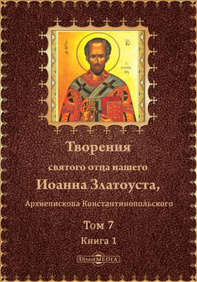 Творения святого отца нашего Иоанна Златоуста, Архиепископа Константинопольского. Т. 7, кн. 1