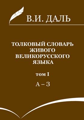 Толковый словарь живого великорусского языка: словарь. В 4 т. Т. 1. А-З