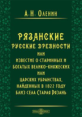 Рязанские русские древности или известие о старинных и богатых велико-княжеских или царских убранствах, найденных в 1822 году близ села Старая Рязань
