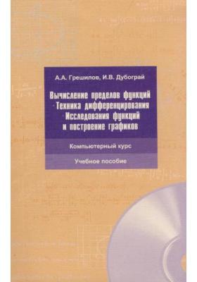 Вычисление пределов функций. Техника дифференцирования. Исследование функций и построение графиков (+CD) : Компьютерный курс. Учебное пособие