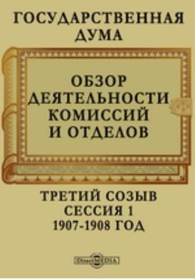 Государственная Дума. Обзор деятельности комиссий и отделов. Третий созыв. Сессия 1. 1907-1908 год