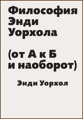 Философия Энди Уорхола. (от А к Б и наоборот) = The Philosophy of Andy Warhol (From A to B & Back Again)