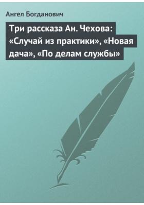 Три рассказа Ан. Чехова: «Случай из практики», «Новая дача», «По делам службы»