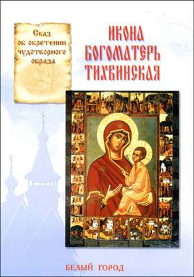Икона Богоматерь Тихвинская : сказ об обретении чудотворного образа