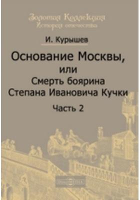 Основание Москвы : или Смерть боярина Степана Ивановича Кучки: художественная литература, Ч. 2