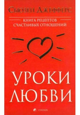 Уроки любви = The Fell the Fear Guide to Lasting Love : Книга рецептов счастливых отношений