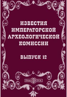 Известия Императорской археологической комиссии. 1904. Вып. 12