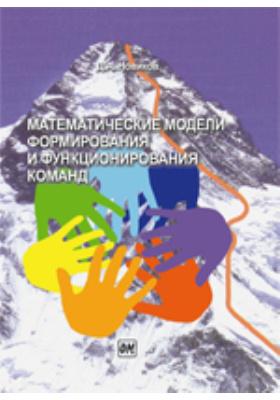 Математические модели формирования и функционирования команд: монография
