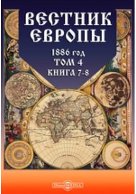 Вестник Европы: журнал. 1886. Т. 4, Книга 7-8, Июль-август