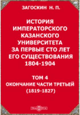 История императорского Казанского университета за первые сто лет его существования 1804-1904(1819-1827): монография. Т. 4. Окончание части третьей
