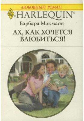 Ах, как хочется влюбиться! = Nanny to the Billionaire's Son : Роман