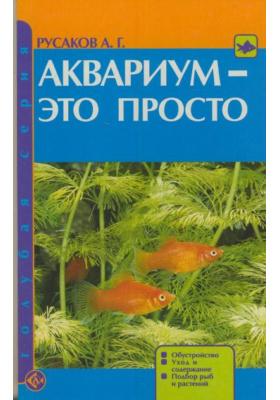 Аквариум - это просто : Обустройство. Уход и содержание. Подбор рыб и растений