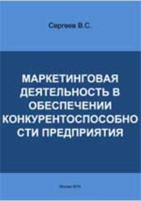 Маркетинговая деятельность в обеспечении конкурентоспособности предприятия: монография