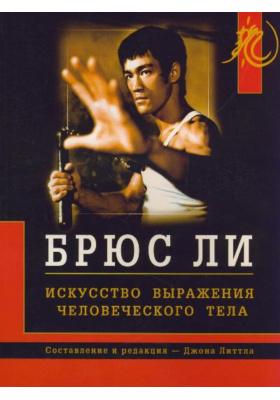 Брюс Ли. Искусство выражения человеческого тела = Bruce Lee. The Art of Expressing The Human Body