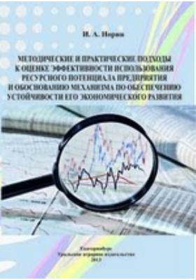 Методические и практические подходы к оценке эффективности использования ресурсного потенциала предприятия и обоснованию механизма по обеспечению устойчивости его экономического развития: учебное пособие
