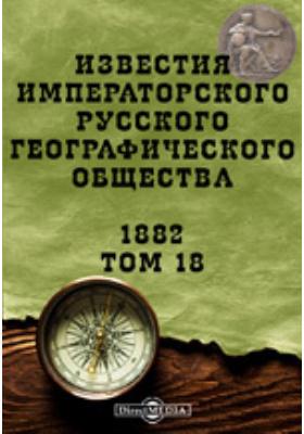 Известия Императорского Русского географического общества. 1882. Т. 18