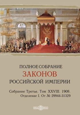 Полное собрание законов Российской империи. Собрание третье Отделение I. От № 29944-31329. Т. XXVIII. 1908