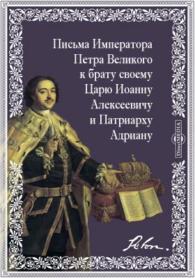 Письма Императора Петра Великого к брату своему Царю Иоанну Алексеевичу и Патриарху Адриану