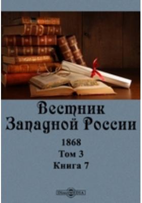 Вестник Западной России. 1868. Т. 3, Книга 7