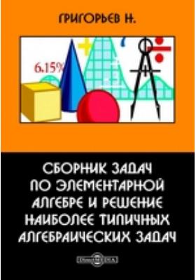 Сборник задач по элементарной алгебре и решение наиболее типичных алгебраических задач