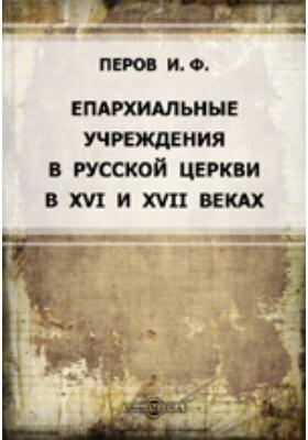 Епархиальные учреждения в русской церкви в XVI и XVII веках