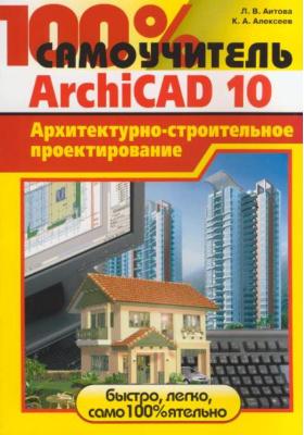 100% самоучитель. ArchiCAD 10 : Архитектурно-строительное проектирование