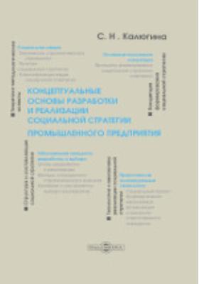 Концептуальные основы разработки и реализации социальной стратегии промышленного предприятия: монография