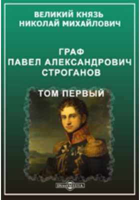 Граф Павел Александрович Строганов (1774-1817): публицистика. Т. 1