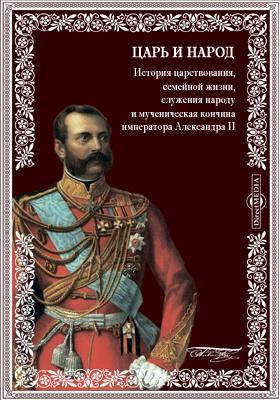 Царь и народ. История царствования, семейной жизни, служения народу и мученическая кончина императора Александра II