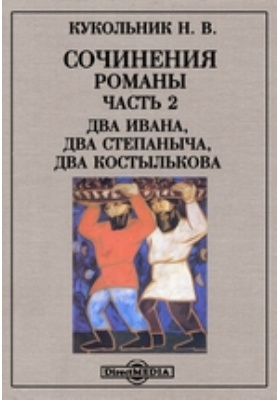 Сочинения : Романы: художественная литература, Ч. 2. Два Ивана, два Степаныча, два Костылькова