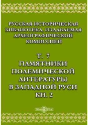 Русская историческая библиотека. Т. 7, Книга 2. Памятники полемической литературы в Западной Руси