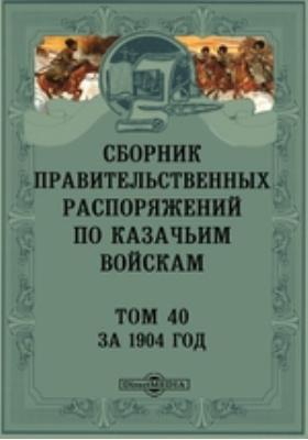 Сборник правительственных распоряжений по казачьим войскам. Т. 40. За 1904 год