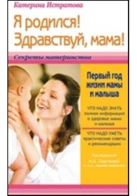 Я родился! Здравствуй, мама! или Первый год жизни мамы и малыша : пособие