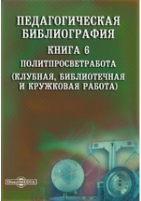 Педагогическая библиография: указатель. Кн. 6. Политпросветработа (Клубная, библиотечная и кружковая работа)