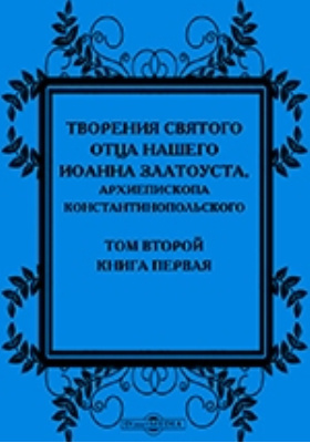 Творения святого отца нашего Иоанна Златоуста, архиепископа Константинопольского, в русском переводе: духовно-просветительское издание. Т. 2,  кн. 1